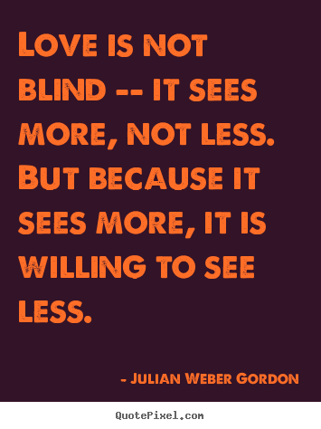 Love is not blind -- it sees more, not less... Julian Weber Gordon great love quote