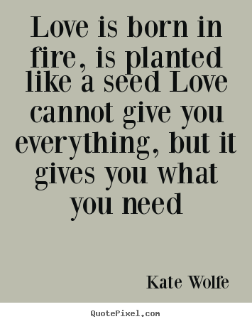 Quote about love - Love is born in fire, is planted like a seed..