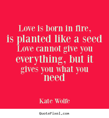 Make picture quote about love - Love is born in fire, is planted like a seed love cannot..