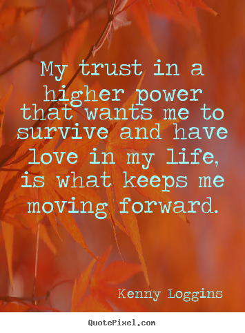 My trust in a higher power that wants me to survive and.. Kenny Loggins popular love quotes