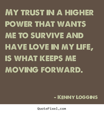 Kenny Loggins poster quotes - My trust in a higher power that wants me to survive and have.. - Love quote