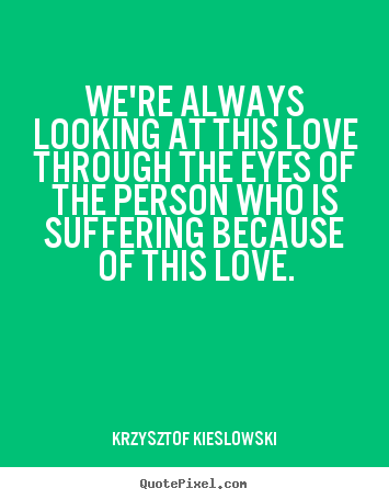 Create custom picture quote about love - We're always looking at this love through the..