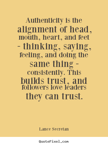 Love quotes - Authenticity is the alignment of head, mouth,..