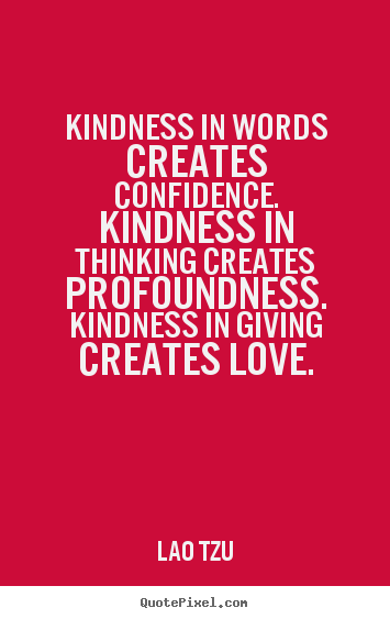 Create your own picture quotes about love - Kindness in words creates confidence. kindness in thinking creates..