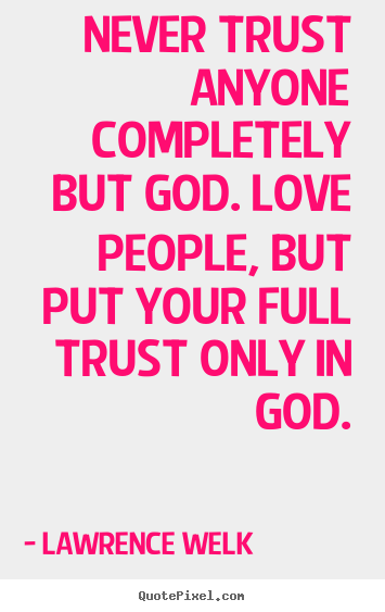 Never trust anyone completely but god. love people, but.. Lawrence Welk  love quotes