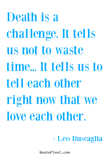 Attractive Quote About Love   Death Is A Challenge. It Tells Us Not To Waste Time...  It Tells Us To.