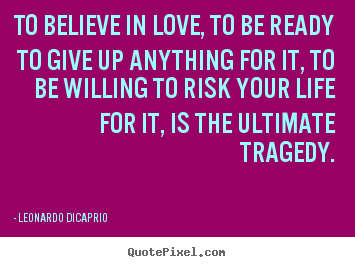 Love quotes - To believe in love, to be ready to give up anything for it, to..