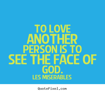 To love another person is to see the face of god. Les Miserables greatest love quotes