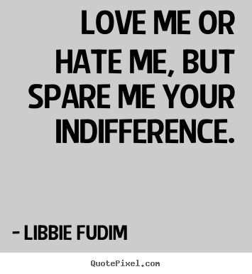 Libbie Fudim Picture Quotes   Love Me Or Hate Me, But Spare Me Your  Indifference