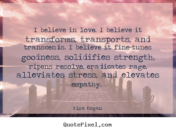 Love quotes - I believe in love. i believe it transforms, transports ...