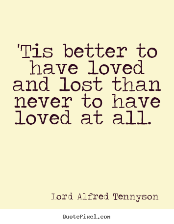 'tis better to have loved and lost than never to.. Lord Alfred Tennyson greatest love quote