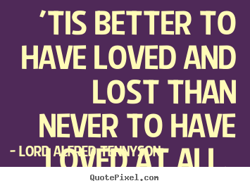 Diy picture quote about love - 'tis better to have loved and lost than never to have..