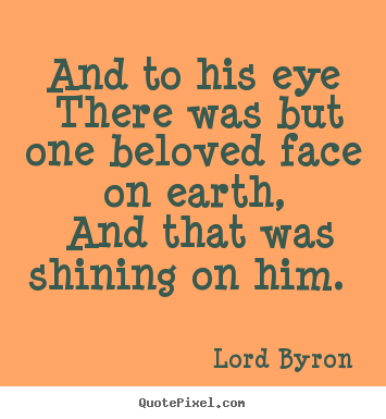 Quotes about love - And to his eye there was but one beloved face..