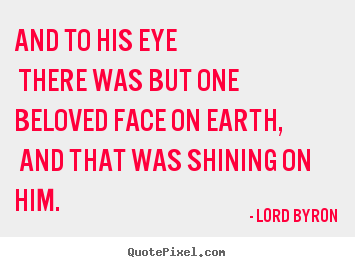Lord Byron pictures sayings - And to his eye there was but one beloved face on earth,.. - Love quote
