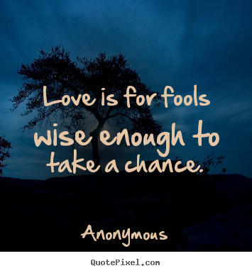 Love quotes - Love is for fools wise enough to take a chance.