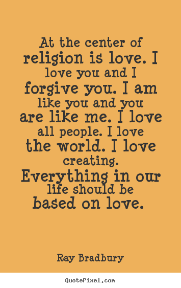 I Love You Quotes About Love : religion is love. I love you and I forgive you. I am like you and you ...