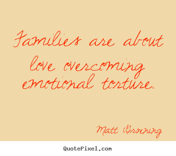 Quotes about love - Families are about love overcoming emotional torture.