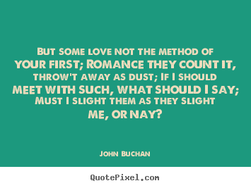 Quote about love - But some love not the method of your first; romance..