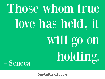 Quotes about love - Those whom true love has held, it will go on holding.