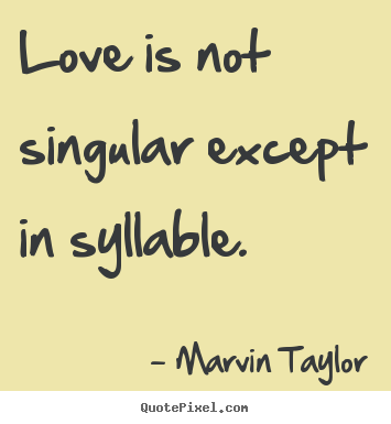 Love is not singular except in syllable. Marvin Taylor popular love quotes