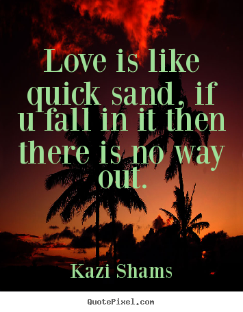 Love is like quick sand, if u fall in it then there.. Kazi Shams top love quotes