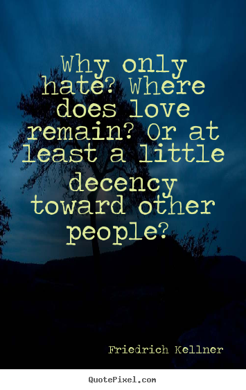 Create graphic image quotes about love - Why only hate? where does love remain? or at least a little..