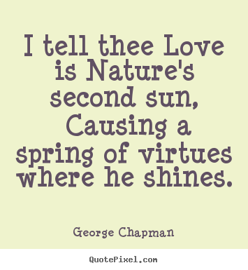 Create graphic picture quotes about love - I tell thee love is nature's second sun, causing a spring..