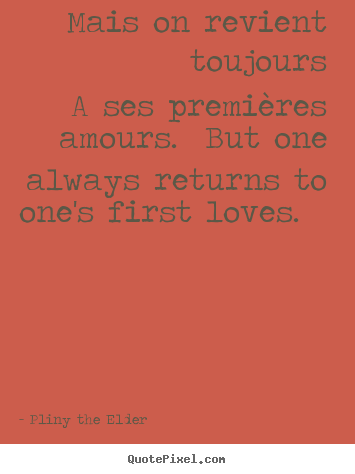 Love quotes - Mais on revient toujours a ses premières amours. but one..