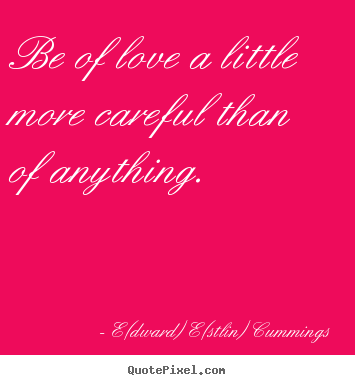 Customize picture quotes about love - Be of love a little more careful than of anything.