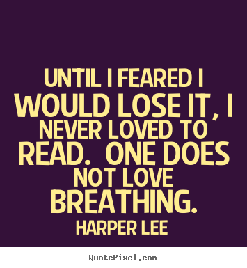 Harper Lee picture sayings - Until i feared i would lose it, i never loved to read. one does not love.. - Love quote