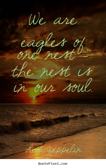 We are eagles of one nest - the nest is in our soul. Led Zeppelin  love quote