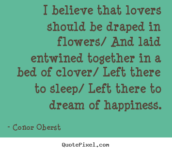 I believe that lovers should be draped in flowers/ and laid.. Conor Oberst top love quotes