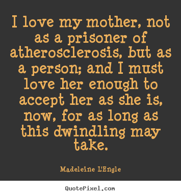 Quotes about love - I love my mother, not as a prisoner of