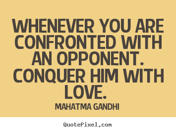 Create picture quote about love - Whenever you are confronted with an opponent. conquer..