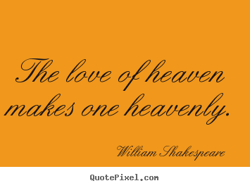 Love sayings - The love of heaven makes one heavenly.