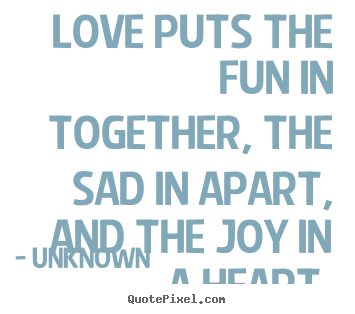 Quote about love - Love puts the fun in together, the sad in apart, and the joy in a heart.
