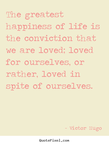Victor Hugo picture quotes - The greatest happiness of life is the conviction.. - Love quotes