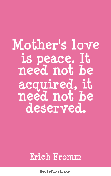 Quotes For Mothers Love Prepossessing Erich Fromm Picture Quotes  Mother's Love Is Peaceit Need Not