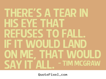 Sayings about love - There's a tear in his eye that refuses to fall.if..