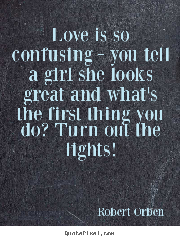 Robert Orben picture quotes - Love is so confusing - you tell a girl she looks great and what's.. - Love quotes