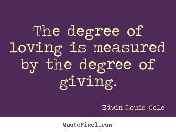 Edwin Louis Cole picture sayings - The degree of loving is measured by the degree of giving. - Love quote