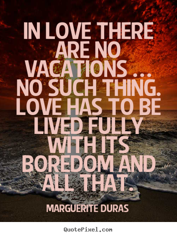 Love quotes - In love there are no vacations … no such thing...