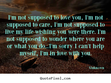 Create custom photo quotes about love - I'm not supposed to love you, i'm not supposed to care,..