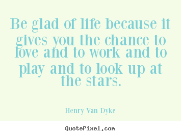 Quote about love - Be glad of life because it gives you the chance..
