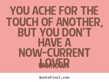 Love quote - You ache for the touch of another, but you don't have a now-current lover