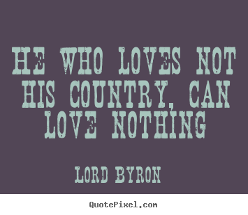 He who loves not his country can love nothing