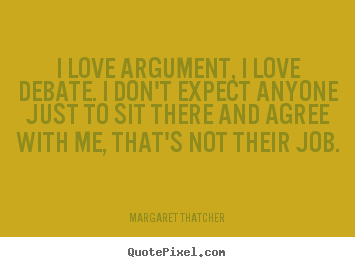 Create your own picture quote about love - I love argument, i love debate. i don't expect anyone..