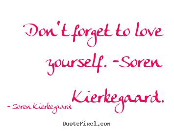 Love Quote   Donu0027t Forget To Love Yourself.  Soren Kierkegaard.