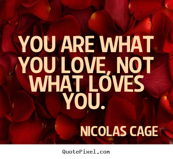 Nicolas Cage Picture Quotes   You Are What You Love, Not What Loves You.