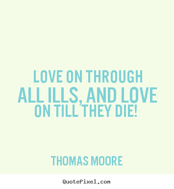 Quotes about love - Love on through all ills, and love on till they die!